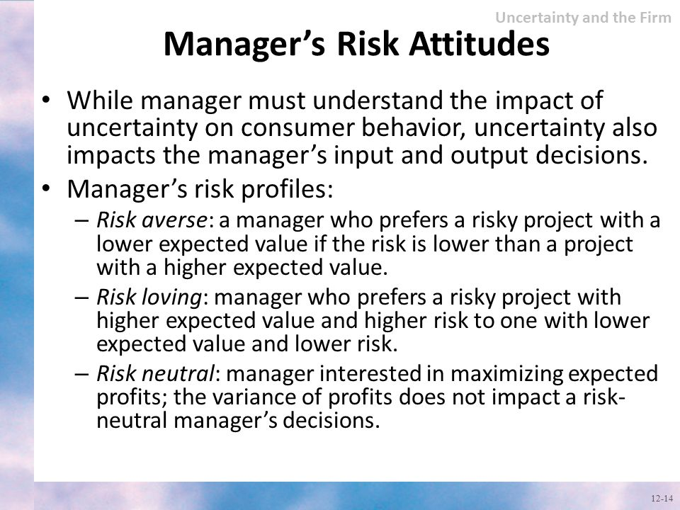 Manager's Risk Attitudes While manager must understand the impact of uncertainty on consumer behavior, uncertainty also impacts the manager's input an