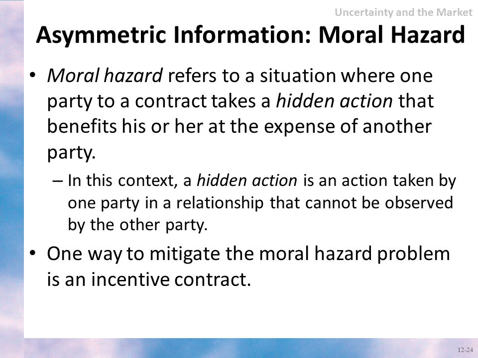 Asymmetric Information: Moral Hazard Moral hazard refers to a situation where one party to a contract takes a hidden action that benefits his or her a