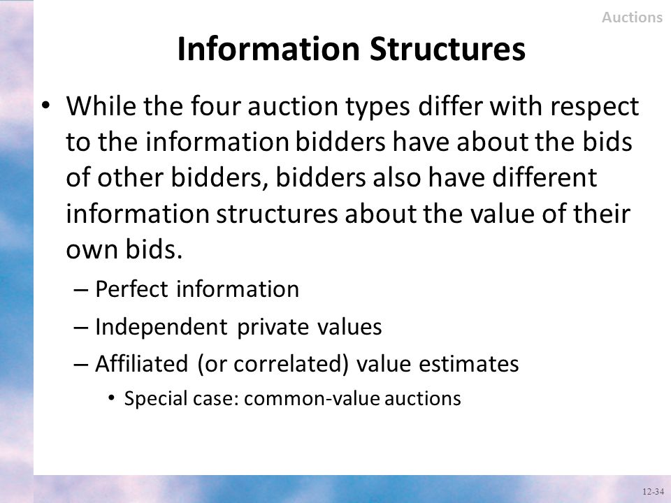 Information Structures While the four auction types differ with respect to the information bidders have about the bids of other bidders, bidders also
