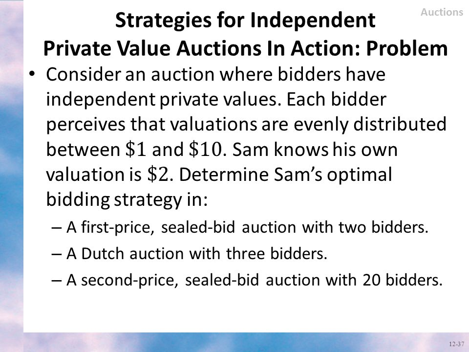 Strategies for Independent Private Value Auctions In Action: Problem 12-37 Auctions