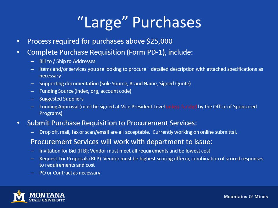 Large Purchases Process required for purchases above $25,000 Complete Purchase Requisition (Form PD-1), include: – Bill to / Ship to Addresses – Items and/or services you are looking to procure – detailed description with attached specifications as necessary – Supporting documentation (Sole Source, Brand Name, Signed Quote) – Funding Source (index, org, account code) – Suggested Suppliers – Funding Approval (must be signed at Vice President Level unless funded by the Office of Sponsored Programs) Submit Purchase Requisition to Procurement Services: – Drop off, mail, fax or scan/email are all acceptable.