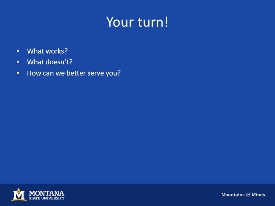 Your turn! What works? What doesn't? How can we better serve you?