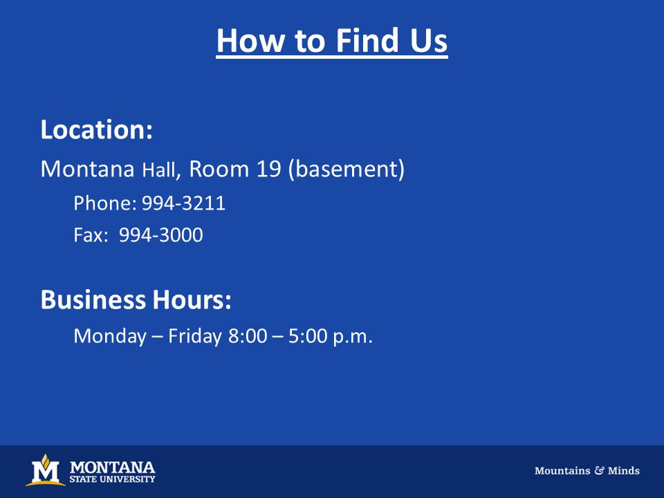 How to Find Us Location: Montana Hall, Room 19 (basement) Phone: 994-3211 Fax: 994-3000 Business Hours: Monday – Friday 8:00 – 5:00 p.m.