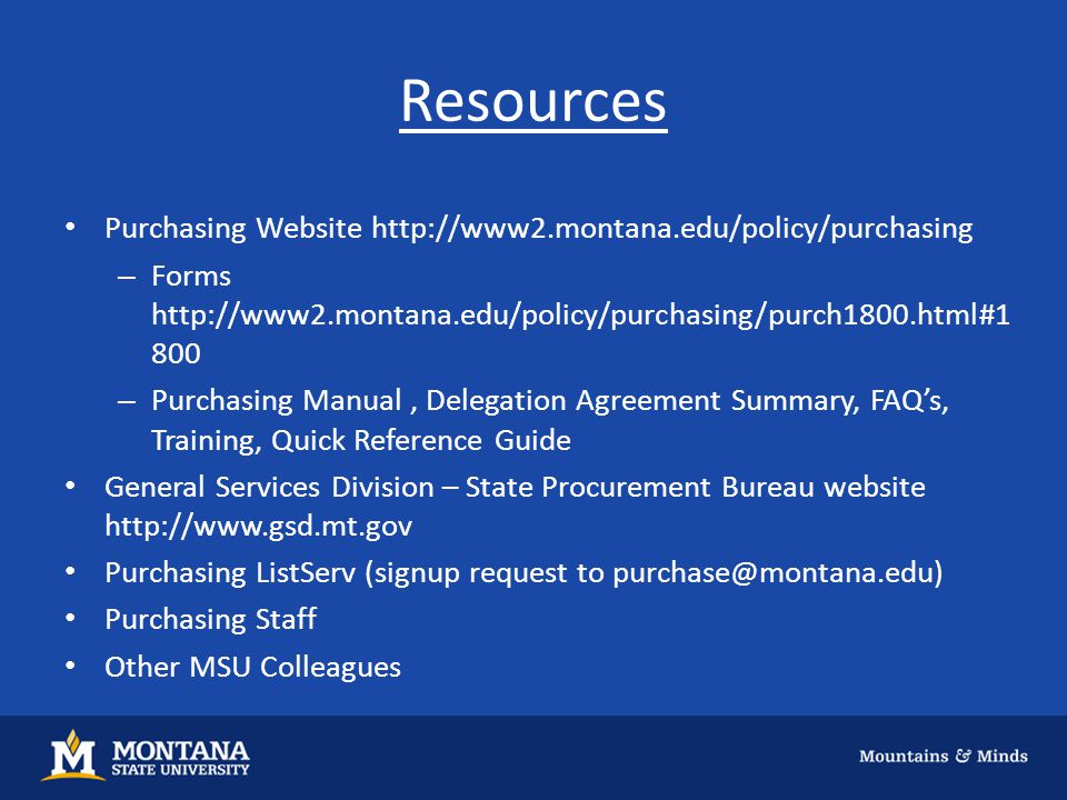 Resources Purchasing Website http://www2.montana.edu/policy/purchasing – Forms http://www2.montana.edu/policy/purchasing/purch1800.html#1 800 – Purcha