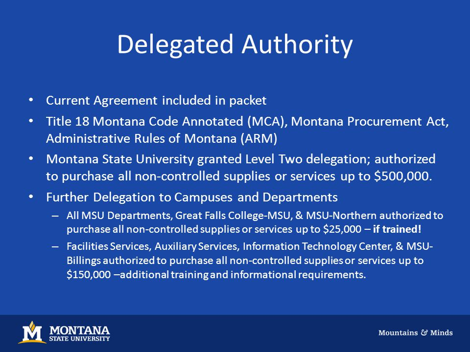 Delegated Authority Current Agreement included in packet Title 18 Montana Code Annotated (MCA), Montana Procurement Act, Administrative Rules of Montana (ARM) Montana State University granted Level Two delegation; authorized to purchase all non-controlled supplies or services up to $500,000.