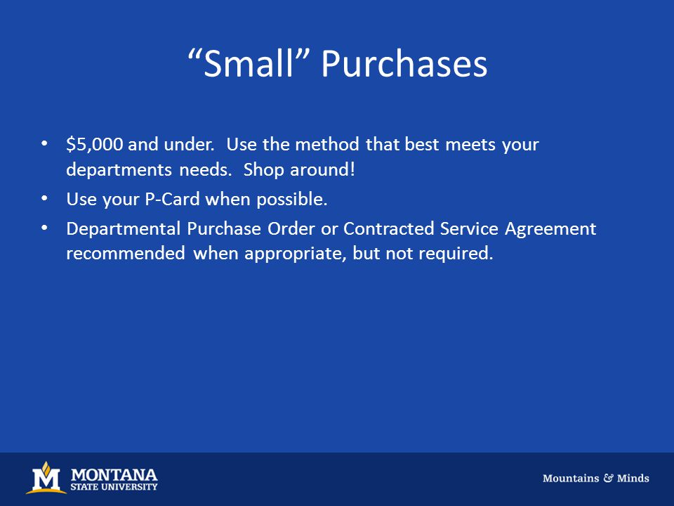 Small Purchases $5,000 and under. Use the method that best meets your departments needs.