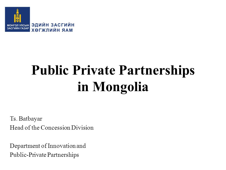 Public Private Partnerships in Mongolia Ts. Batbayar Head of the Concession Division Department of Innovation and Public-Private Partnerships