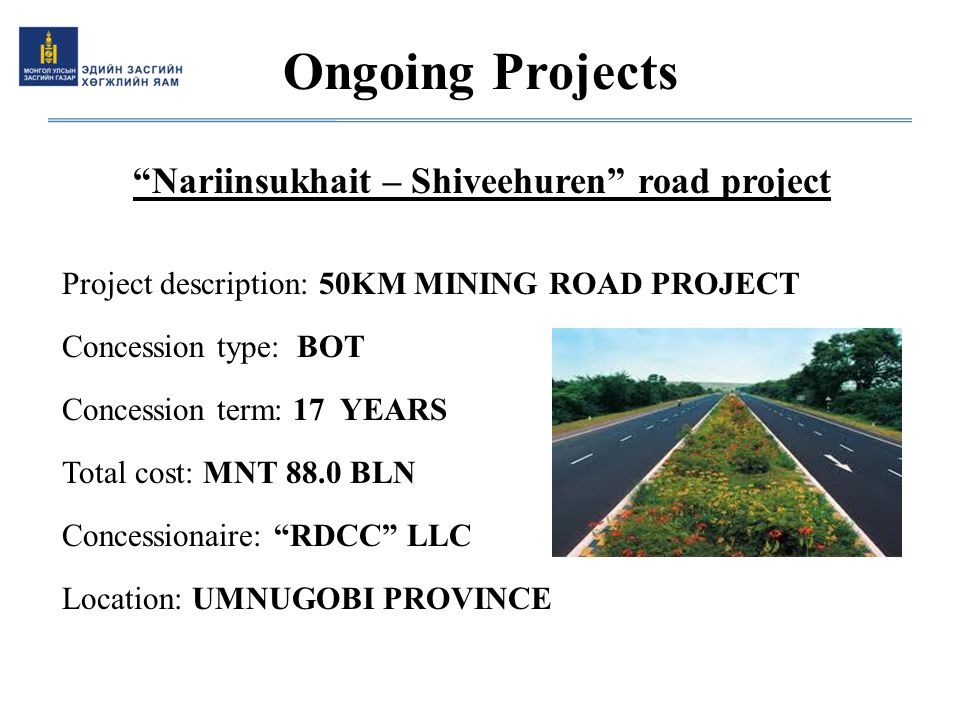 """Nariinsukhait – Shiveehuren"" road project Project description: 50KM MINING ROAD PROJECT Concession type: BOT Concession term: 17 YEARS Total cost: MN"