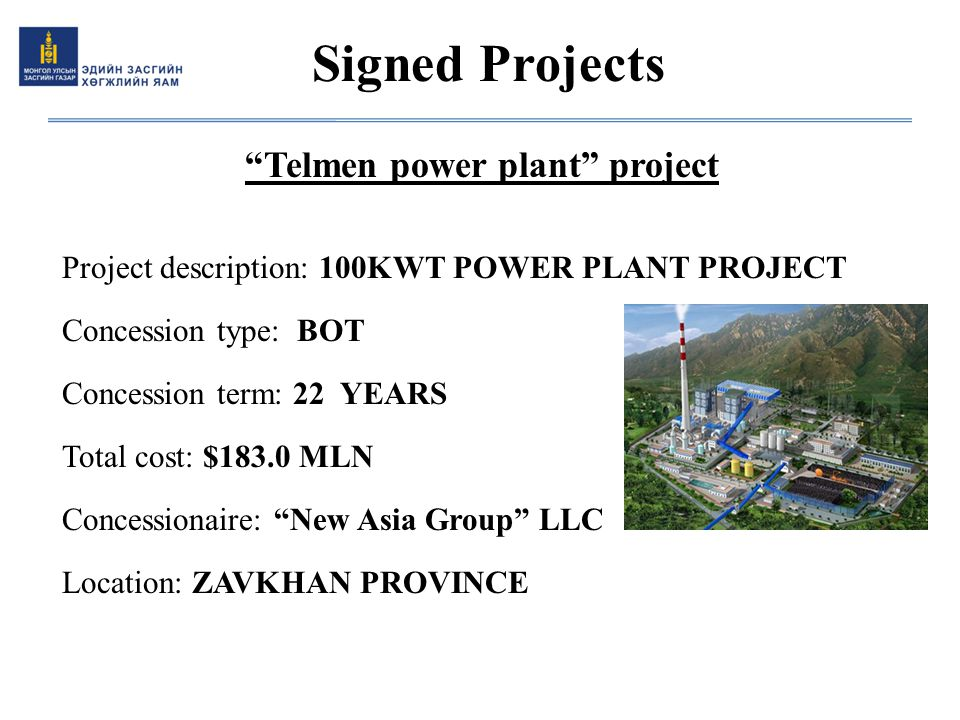"""Telmen power plant"" project Project description: 100KWT POWER PLANT PROJECT Concession type: BOT Concession term: 22 YEARS Total cost: $183.0 MLN Con"