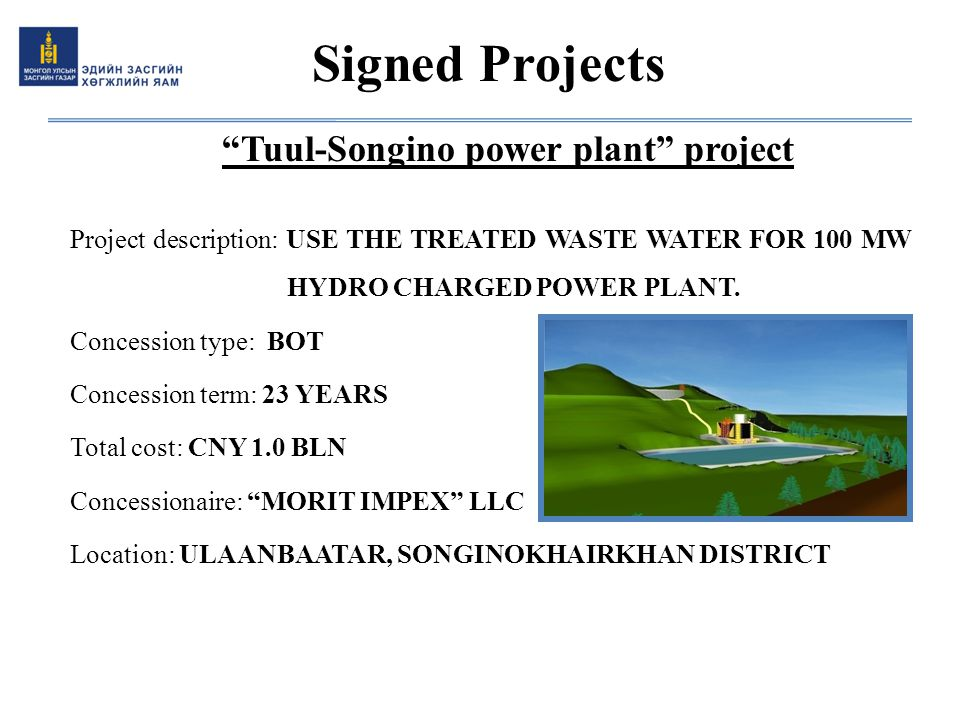 """Tuul-Songino power plant"" project Project description: USE THE TREATED WASTE WATER FOR 100 MW HYDRO CHARGED POWER PLANT. Concession type: BOT Concess"