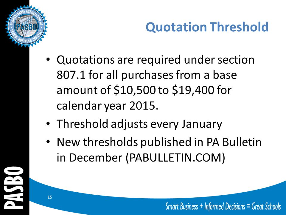 Quotation Threshold Quotations are required under section 807.1 for all purchases from a base amount of $10,500 to $19,400 for calendar year 2015. Thr