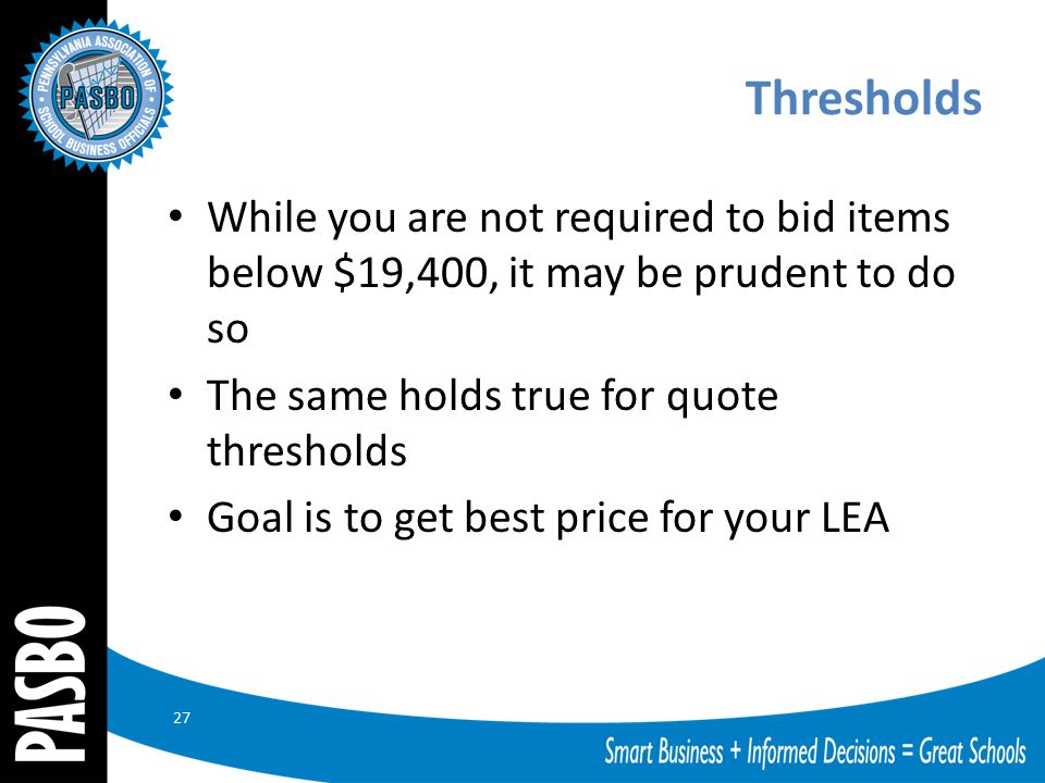 Thresholds While you are not required to bid items below $19,400, it may be prudent to do so The same holds true for quote thresholds Goal is to get b