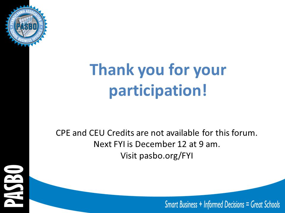 CPE and CEU Credits are not available for this forum. Next FYI is December 12 at 9 am. Visit pasbo.org/FYI Thank you for your participation!