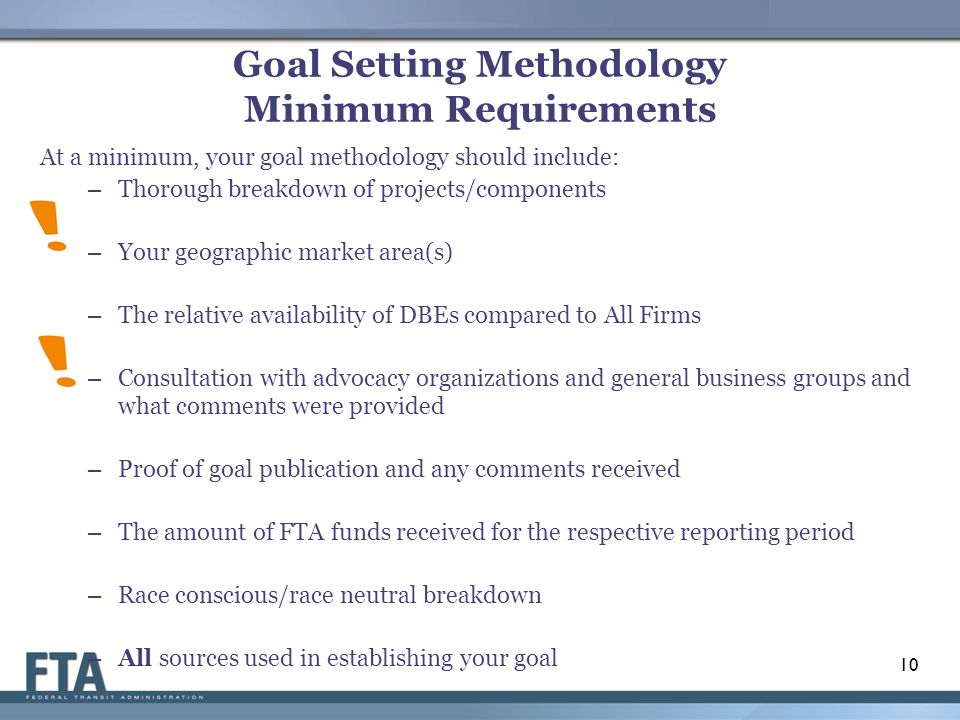 Goal Setting Methodology Minimum Requirements At a minimum, your goal methodology should include: – Thorough breakdown of projects/components – Your geographic market area(s) – The relative availability of DBEs compared to All Firms – Consultation with advocacy organizations and general business groups and what comments were provided – Proof of goal publication and any comments received – The amount of FTA funds received for the respective reporting period – Race conscious/race neutral breakdown – All sources used in establishing your goal 10