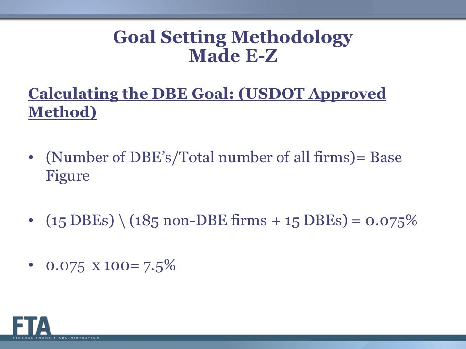 Goal Setting Methodology Made E-Z Calculating the DBE Goal: (USDOT Approved Method) (Number of DBE's/Total number of all firms)= Base Figure (15 DBEs) \ (185 non-DBE firms + 15 DBEs) = 0.075% 0.075 x 100= 7.5%