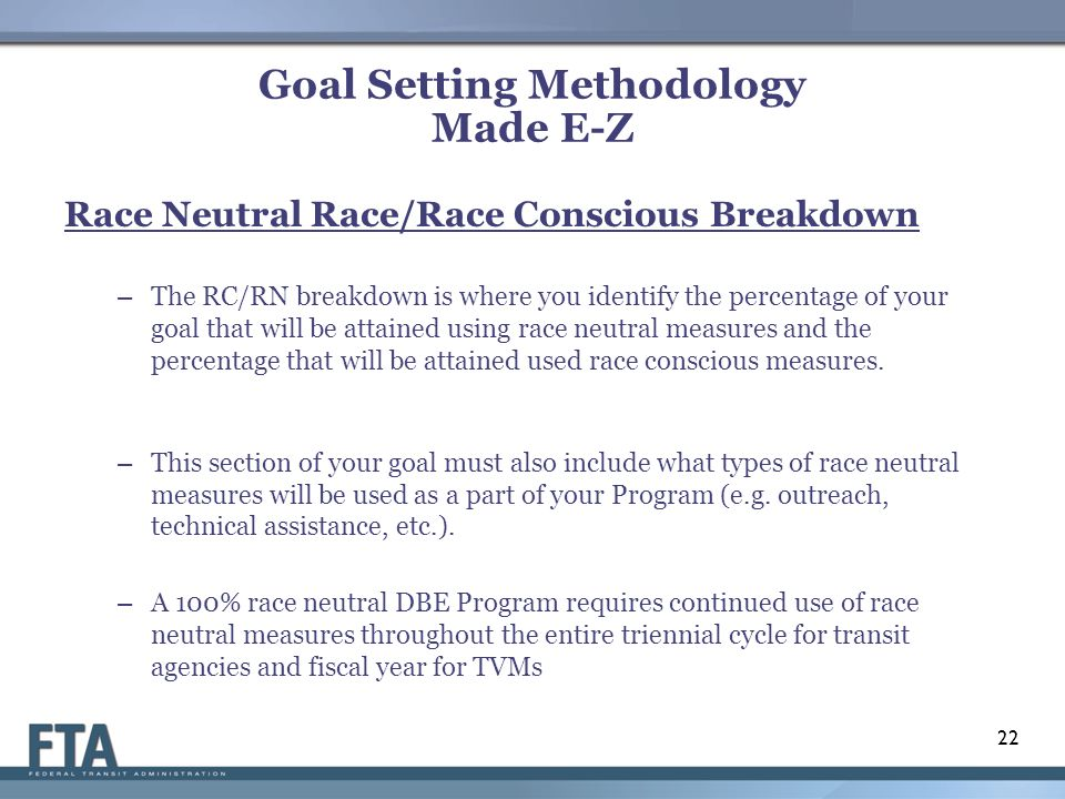 Goal Setting Methodology Made E-Z Race Neutral Race/Race Conscious Breakdown – The RC/RN breakdown is where you identify the percentage of your goal that will be attained using race neutral measures and the percentage that will be attained used race conscious measures.