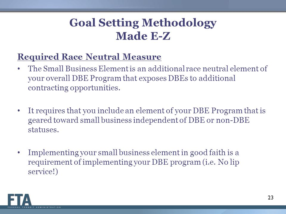 Goal Setting Methodology Made E-Z Required Race Neutral Measure The Small Business Element is an additional race neutral element of your overall DBE Program that exposes DBEs to additional contracting opportunities.