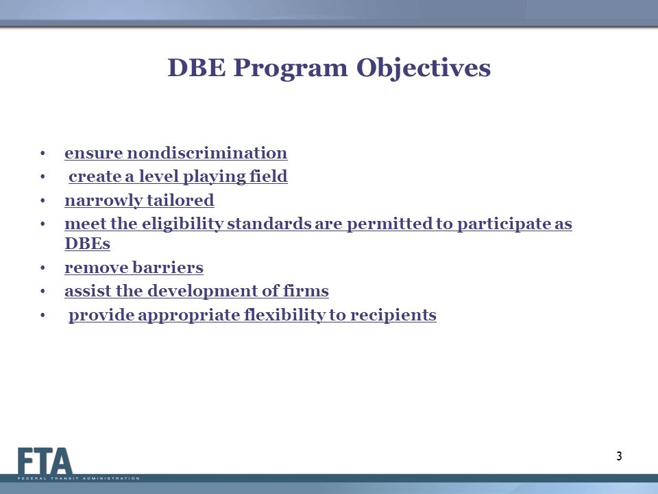 DBE Program Objectives ensure nondiscrimination create a level playing field narrowly tailored meet the eligibility standards are permitted to participate as DBEs remove barriers assist the development of firms provide appropriate flexibility to recipients 3