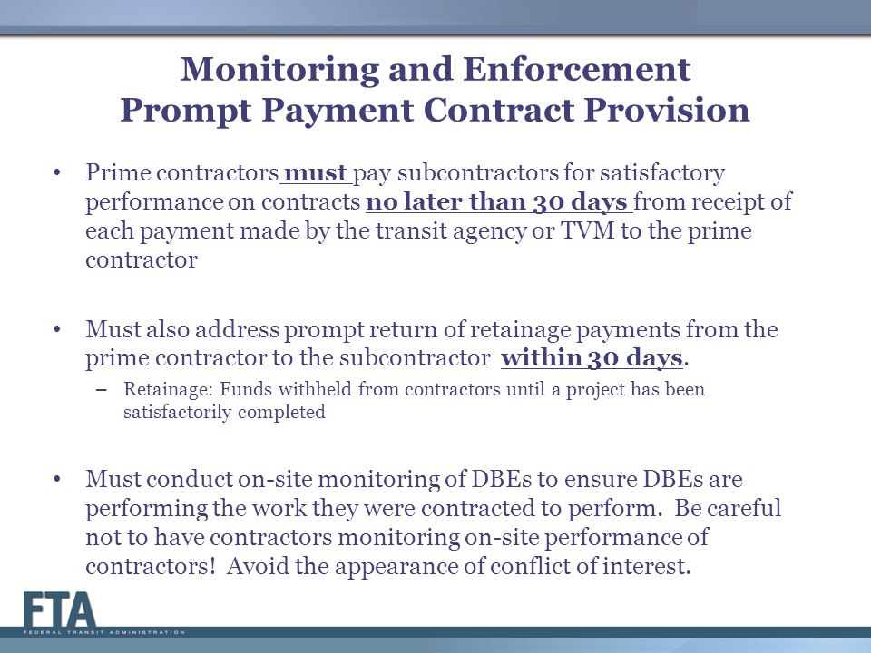 Monitoring and Enforcement Prompt Payment Contract Provision Prime contractors must pay subcontractors for satisfactory performance on contracts no later than 30 days from receipt of each payment made by the transit agency or TVM to the prime contractor Must also address prompt return of retainage payments from the prime contractor to the subcontractor within 30 days.