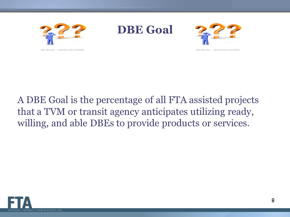 DBE Goal A DBE Goal is the percentage of all FTA assisted projects that a TVM or transit agency anticipates utilizing ready, willing, and able DBEs to provide products or services.
