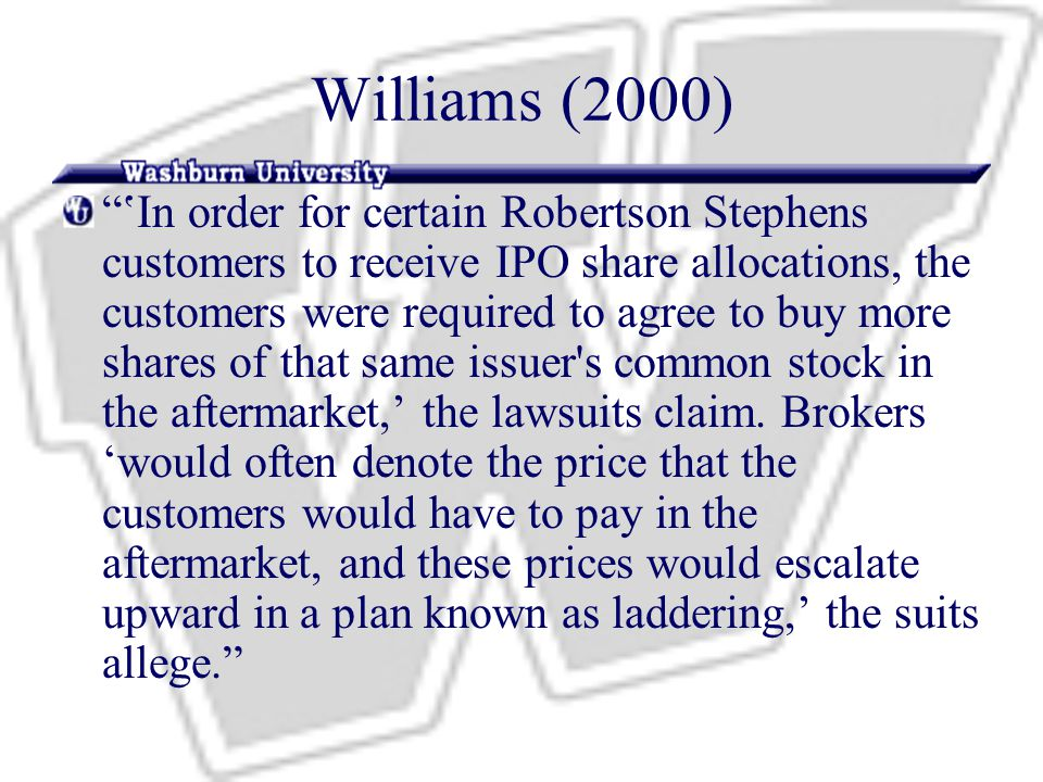 Williams (2000) 'In order for certain Robertson Stephens customers to receive IPO share allocations, the customers were required to agree to buy more shares of that same issuer s common stock in the aftermarket,' the lawsuits claim.