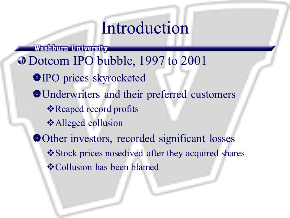 Introduction Dotcom IPO bubble, 1997 to 2001  IPO prices skyrocketed  Underwriters and their preferred customers  Reaped record profits  Alleged collusion  Other investors, recorded significant losses  Stock prices nosedived after they acquired shares  Collusion has been blamed