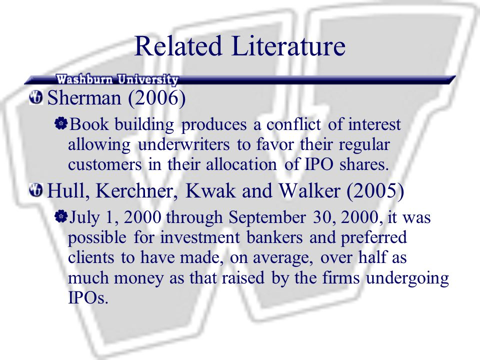 Related Literature Sherman (2006)  Book building produces a conflict of interest allowing underwriters to favor their regular customers in their allocation of IPO shares.