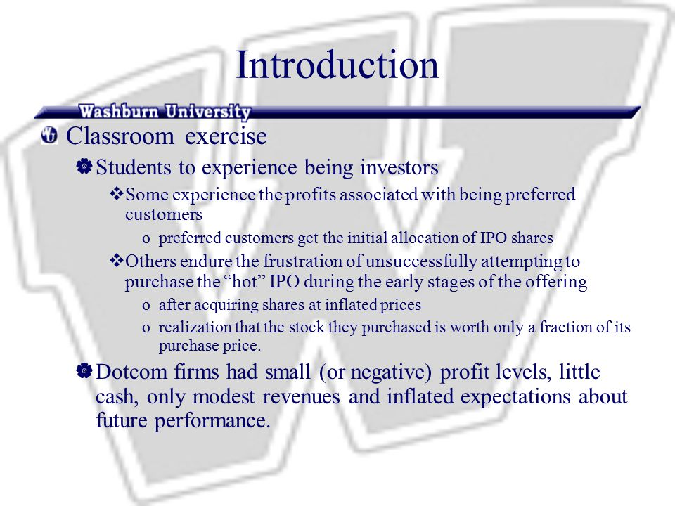 Introduction Classroom exercise  Students to experience being investors  Some experience the profits associated with being preferred customers opreferred customers get the initial allocation of IPO shares  Others endure the frustration of unsuccessfully attempting to purchase the hot IPO during the early stages of the offering oafter acquiring shares at inflated prices orealization that the stock they purchased is worth only a fraction of its purchase price.
