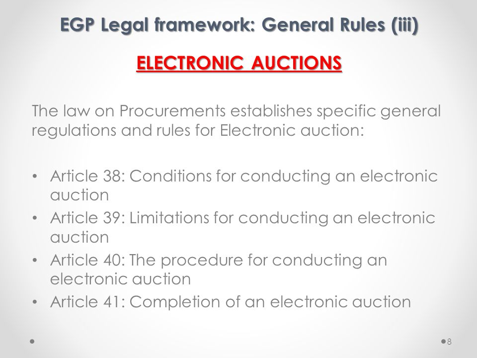 EGP Legal framework: General Rules (iii) ELECTRONIC AUCTIONS The law on Procurements establishes specific general regulations and rules for Electronic auction: Article 38: Conditions for conducting an electronic auction Article 39: Limitations for conducting an electronic auction Article 40: The procedure for conducting an electronic auction Article 41: Completion of an electronic auction 8