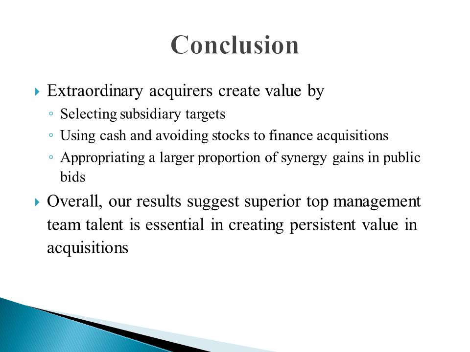  Extraordinary acquirers create value by ◦ Selecting subsidiary targets ◦ Using cash and avoiding stocks to finance acquisitions ◦ Appropriating a la