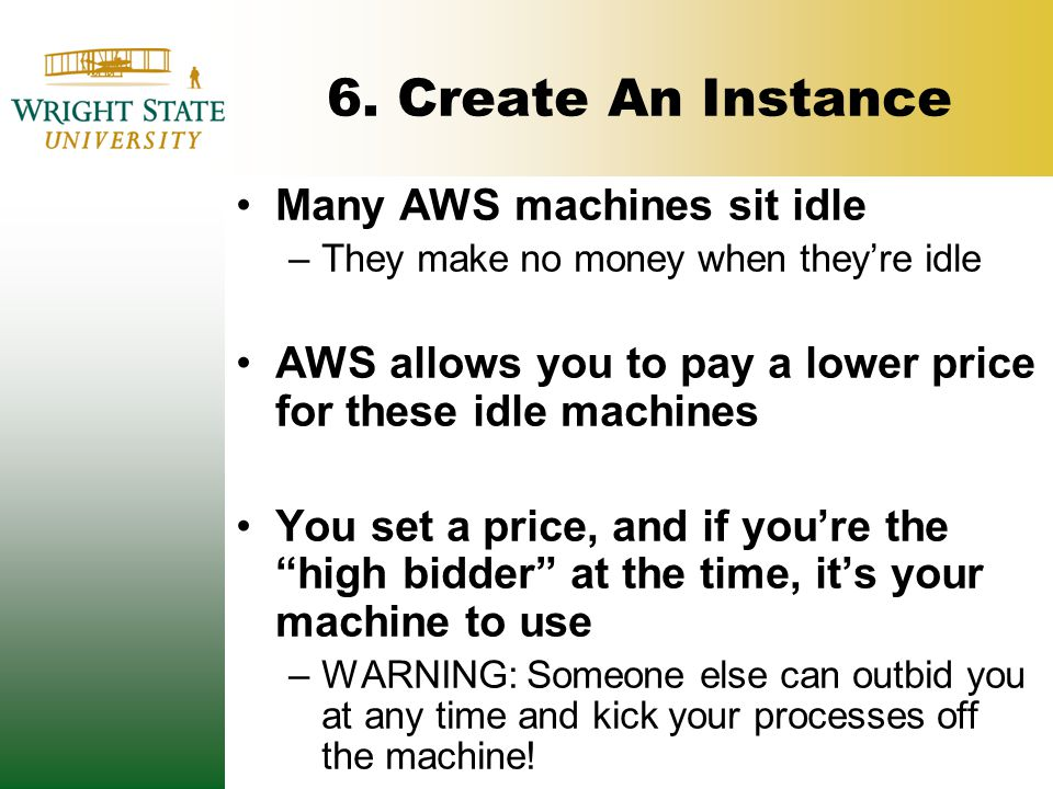 6. Create An Instance Many AWS machines sit idle –They make no money when they're idle AWS allows you to pay a lower price for these idle machines You