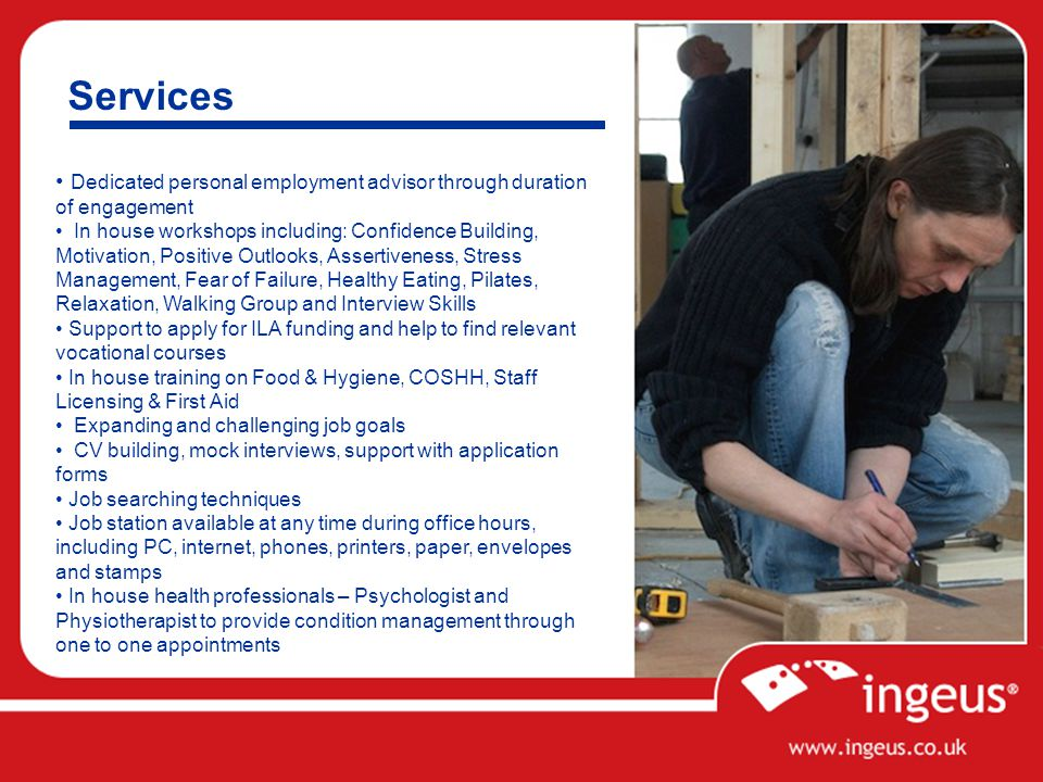 Services Dedicated personal employment advisor through duration of engagement In house workshops including: Confidence Building, Motivation, Positive Outlooks, Assertiveness, Stress Management, Fear of Failure, Healthy Eating, Pilates, Relaxation, Walking Group and Interview Skills Support to apply for ILA funding and help to find relevant vocational courses In house training on Food & Hygiene, COSHH, Staff Licensing & First Aid Expanding and challenging job goals CV building, mock interviews, support with application forms Job searching techniques Job station available at any time during office hours, including PC, internet, phones, printers, paper, envelopes and stamps In house health professionals – Psychologist and Physiotherapist to provide condition management through one to one appointments