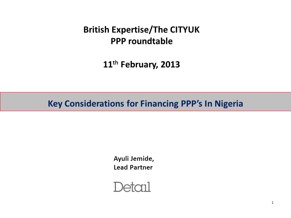 1 Key Considerations for Financing PPP's In Nigeria Ayuli Jemide, Lead Partner British Expertise/The CITYUK PPP roundtable 11 th February, 2013