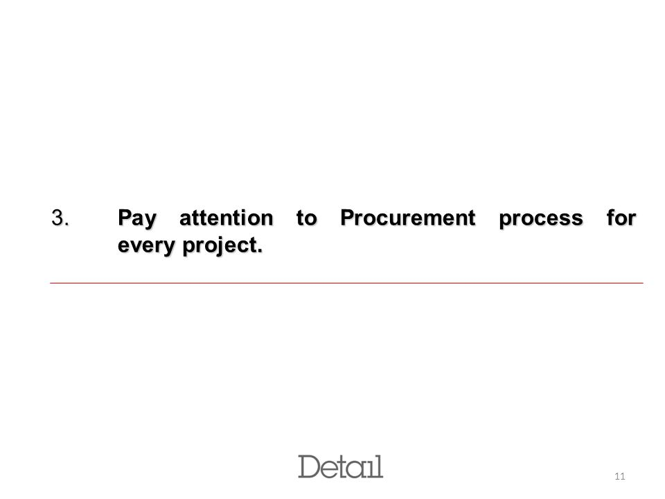 11 3. Pay attention to Procurement process for every project.