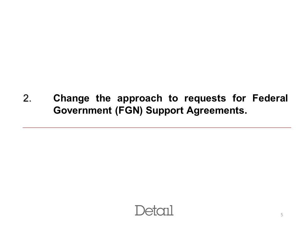 5 2. 2. Change the approach to requests for Federal Government (FGN) Support Agreements.