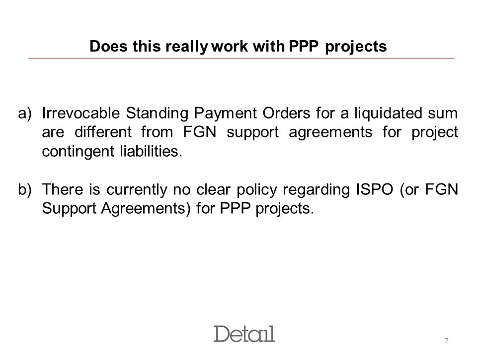 7 Does this really work with PPP projects a)Irrevocable Standing Payment Orders for a liquidated sum are different from FGN support agreements for project contingent liabilities.
