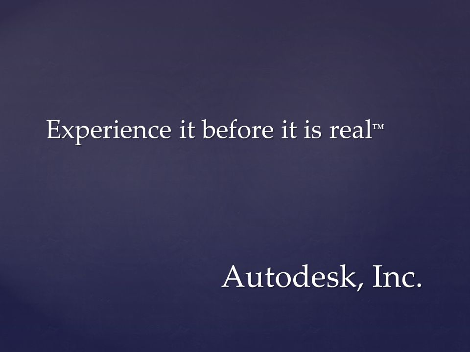 Experience it before it is real ™ Autodesk, Inc.