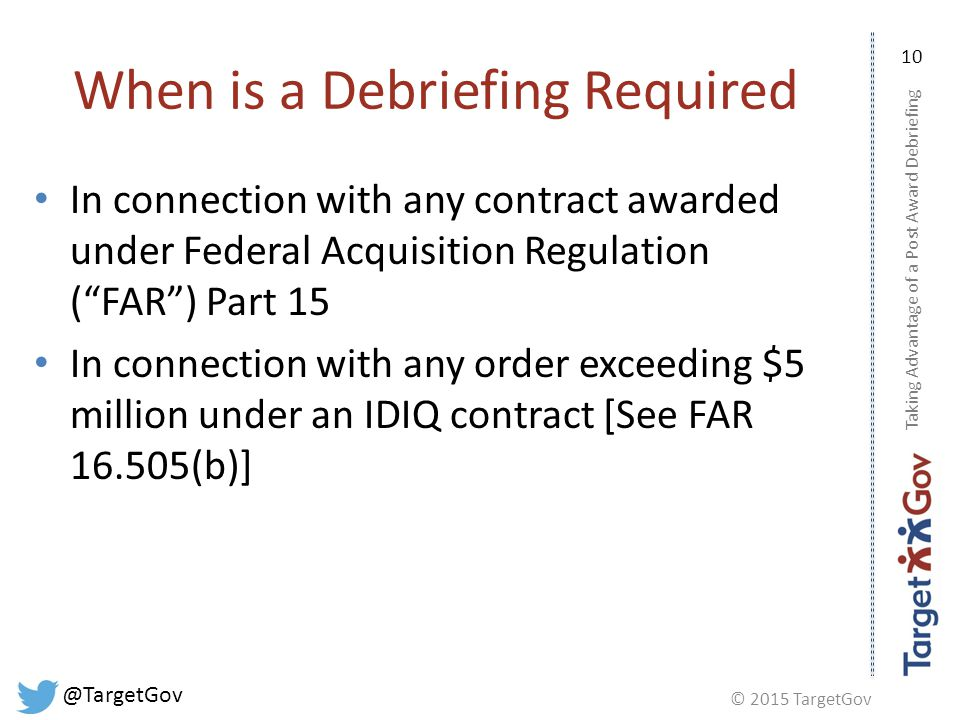 © 2015 TargetGov @TargetGov 10 When is a Debriefing Required In connection with any contract awarded under Federal Acquisition Regulation ( FAR ) Part 15 In connection with any order exceeding $5 million under an IDIQ contract [See FAR 16.505(b)] Taking Advantage of a Post Award Debriefing
