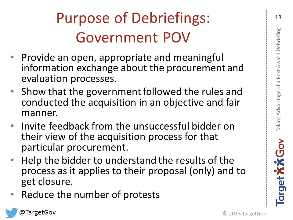 © 2015 TargetGov @TargetGov 13 Purpose of Debriefings: Government POV Provide an open, appropriate and meaningful information exchange about the procurement and evaluation processes.