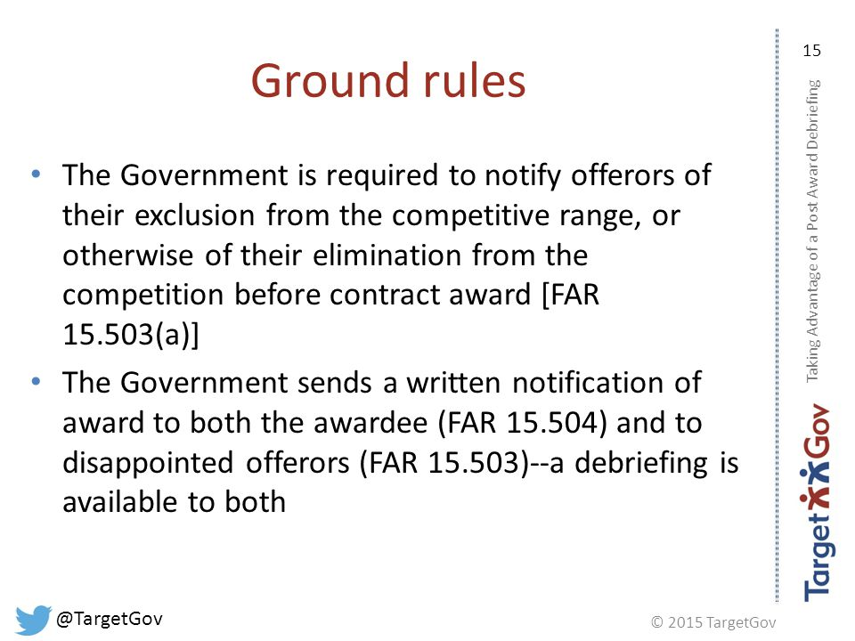 © 2015 TargetGov @TargetGov 15 Ground rules The Government is required to notify offerors of their exclusion from the competitive range, or otherwise of their elimination from the competition before contract award [FAR 15.503(a)] The Government sends a written notification of award to both the awardee (FAR 15.504) and to disappointed offerors (FAR 15.503)--a debriefing is available to both Taking Advantage of a Post Award Debriefing