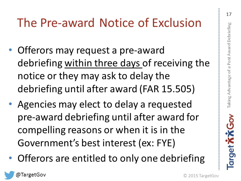© 2015 TargetGov @TargetGov 17 The Pre-award Notice of Exclusion Offerors may request a pre-award debriefing within three days of receiving the notice or they may ask to delay the debriefing until after award (FAR 15.505) Agencies may elect to delay a requested pre-award debriefing until after award for compelling reasons or when it is in the Government's best interest (ex: FYE) Offerors are entitled to only one debriefing Taking Advantage of a Post Award Debriefing