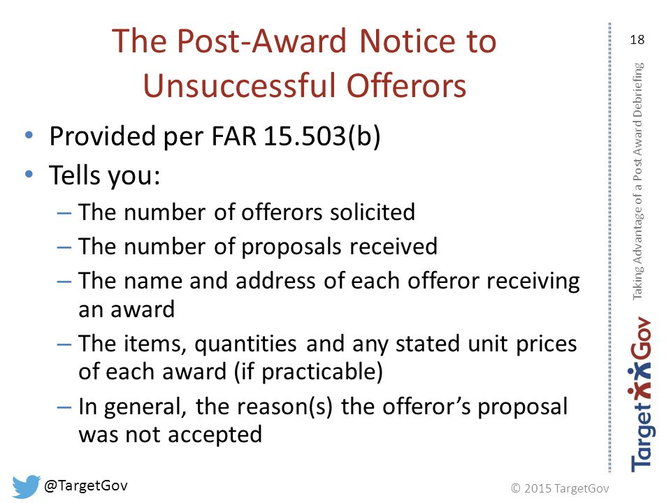 © 2015 TargetGov @TargetGov 18 The Post-Award Notice to Unsuccessful Offerors Provided per FAR 15.503(b) Tells you: – The number of offerors solicited – The number of proposals received – The name and address of each offeror receiving an award – The items, quantities and any stated unit prices of each award (if practicable) – In general, the reason(s) the offeror's proposal was not accepted Taking Advantage of a Post Award Debriefing