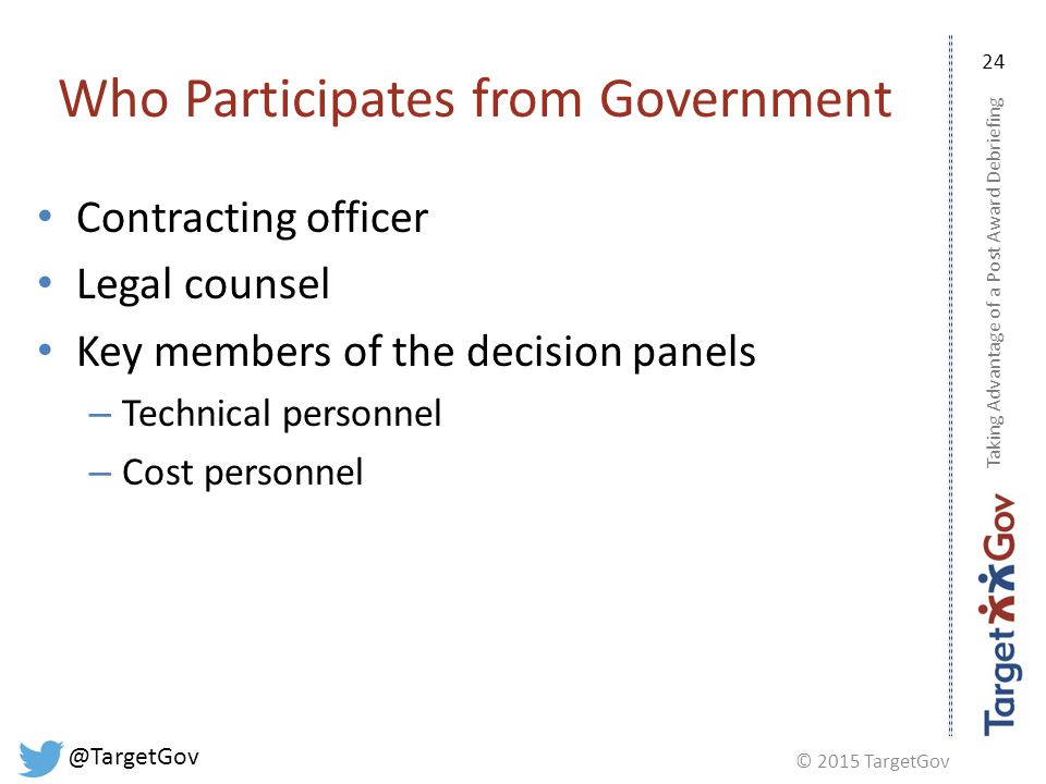 © 2015 TargetGov @TargetGov 24 Who Participates from Government Contracting officer Legal counsel Key members of the decision panels – Technical personnel – Cost personnel Taking Advantage of a Post Award Debriefing