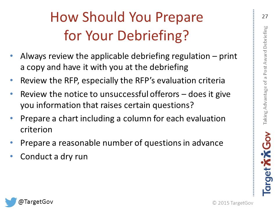 © 2015 TargetGov @TargetGov 27 How Should You Prepare for Your Debriefing.
