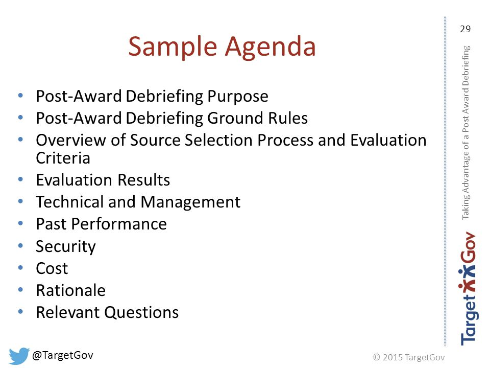 © 2015 TargetGov @TargetGov 29 Sample Agenda Post-Award Debriefing Purpose Post-Award Debriefing Ground Rules Overview of Source Selection Process and Evaluation Criteria Evaluation Results Technical and Management Past Performance Security Cost Rationale Relevant Questions Taking Advantage of a Post Award Debriefing
