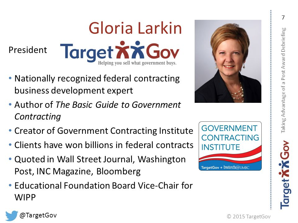 © 2015 TargetGov @TargetGov Taking Advantage of a Post Award Debriefing 7 Gloria Larkin President Nationally recognized federal contracting business development expert Author of The Basic Guide to Government Contracting Creator of Government Contracting Institute Clients have won billions in federal contracts Quoted in Wall Street Journal, Washington Post, INC Magazine, Bloomberg Educational Foundation Board Vice-Chair for WIPP