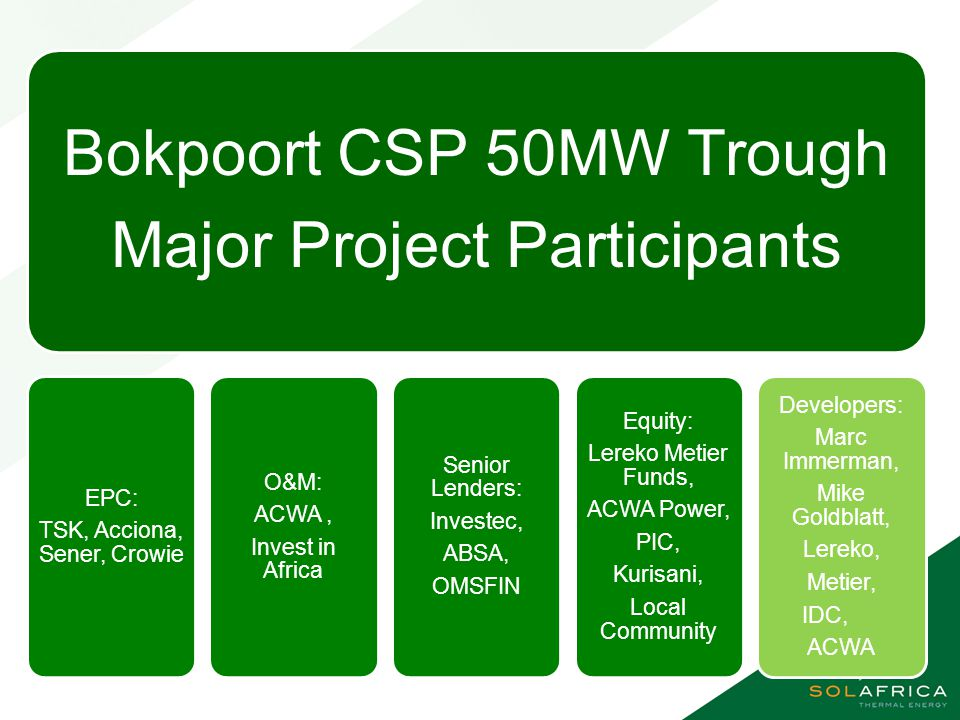 Key Facts Status : Successful bidder in R2 of the REIPPP, plant in early construction Technology : Trough Capacity : 50 MW incorporating 9.5 hrs storage Size : Approximately 300 hectares Location : South Africa, Northern Cape Province, Groblershoop.
