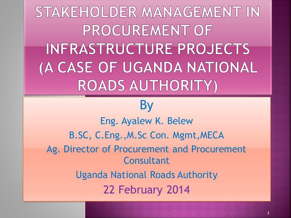 By Eng. Ayalew K. Belew B.SC, C.Eng.,M.Sc Con. Mgmt,MECA Ag. Director of Procurement and Procurement Consultant Uganda National Roads Authority 22 Feb