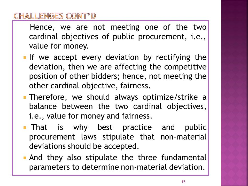 Hence, we are not meeting one of the two cardinal objectives of public procurement, i.e., value for money.  If we accept every deviation by rectifyin