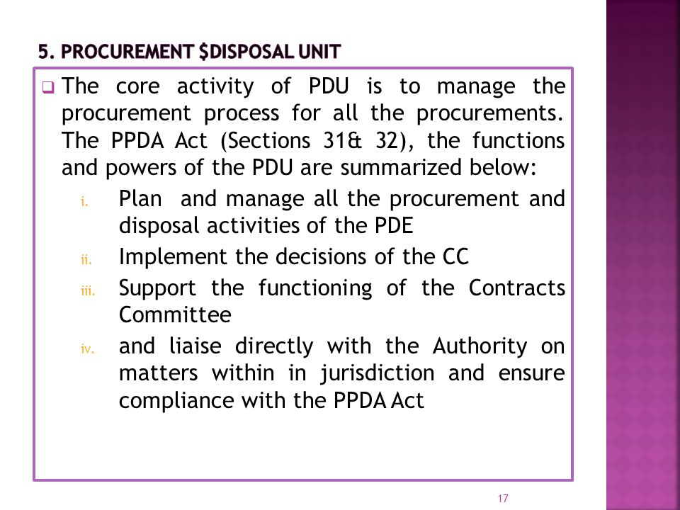  The core activity of PDU is to manage the procurement process for all the procurements. The PPDA Act (Sections 31& 32), the functions and powers of